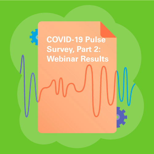 COVID-19 Pulse Survey, Part 2: Webinar results